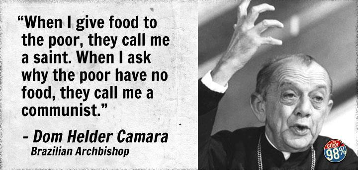 """When I give food to the poor, they call me a saint. When I ask why the poor have no food, they call me a communist."" - Don Helder For more quotes: Click Here!"