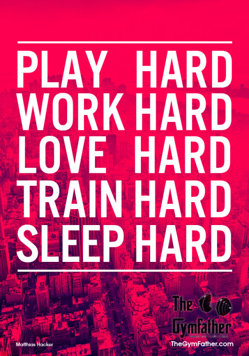 thegymfather:  PLAY HARD, WORK HARD, LOVE HARD, TRAIN HARD, SLEEP HARD.