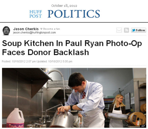 "quickhits:  BREAKING: Republicans can be petty, soulless pricks.  Huffington Post: In the wake of Rep. Paul Ryan's embarrassing soup kitchen photo-op last week, the organization that runs the facility tells The Huffington Post that donors have begun pulling their money out of the Youngstown, Ohio charity. Ryan may have suffered a few late-night jokes, but the fallout for the soup kitchen appears to be far more bruising. Brian J. Antal, president of the Mahoning County St. Vincent De Paul Society, confirmed that donors have begun an exodus in protest over Ryan's embarrassment. The monetary losses have been big. ""It appears to be a substantial amount,"" Antal said. ""You can rest assured there has been a substantial backlash."" Antal says he can't give an actual dollar amount. ""I can't say how much [in] donations we lost,"" he said. ""Donations are a private matter with our organization."" Antal's charity represents the kind of organization that conservative Republicans might champion. But that was before the Ryan incident went viral a few days ago. According to The Washington Post, Antal said that the moment should never have happened. He told the newspaper that the photo-op was not authorized and that the campaign had ""ramrodded their way"" inside. Ryan supporters have now targeted Antal and his soup kitchen, Antal said, including making hundreds of angry phone calls. Some members of Antal's volunteer staff have had to endure the barrage as well, he said. ""The sad part is a lot of [the callers] want to hide behind anonymity,"" he said, adding that if someone leaves their name and number he has tried to return their call. In addition to phone calls, people have posted a few choice words on the charity's Facebook wall, including statements like ""I hope you lose your tax [sic] emempt status,"" Anyone who is thinking about donations to you should think twice"" and ""Shame on you Brian Antal!""  So Paul Ryan blows a poorly thought out photo op and it's someone else's fault. Why? Because Republicans are perpetually whining fucking victims and it's always someone else's fault. It's like the guy who gets out of prison and starts killing off the people who testified at his trial — like his crime is their fault. So Paul Ryan makes an ass of himself andf the place where he chose to humiliate himself must pay the price. Let's hope Mitt Romney doesn't rip his pants at a childrens hospital or the wingnuts will burn it to the ground. Of course, Romney-Ryan could call on supporters to stop punishing a charity that did absolutely nothing wrong. But that would mean calling attention to an incident they'd rather be forgotten. It would also require class. So I wouldn't hold my breath. I do not like these people. I do not like them at all."