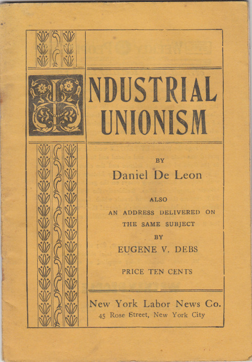 Putting the I in Industrial - Daniel De Leon and Eugene V. Debs. Industrial Unionism. Also an Address on the Same Subject Delivered at Grand Central Palace, New York, Sunday, Dec. 10, 1905, By Eugene V. Debs. New York: New York Labor News Co., 1935.