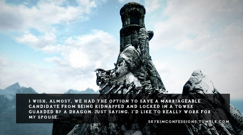 skyrimconfessions:  I wish, almost, we had the option to save a marriageable candidate from being kidnapped and locked in a tower guarded by a dragon. Just saying. I'd like to really work for my spouse. http://skyrimconfessions.tumblr.com Image Credit: [x]