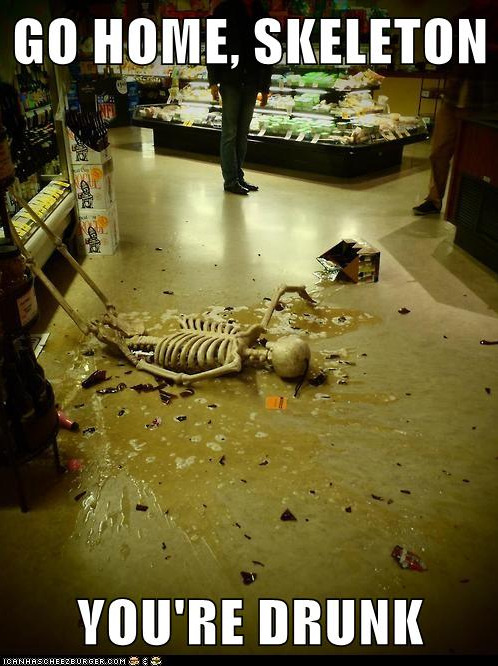 Go home, skeleton, you're drunk