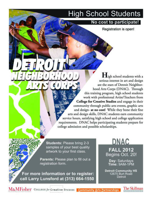 We hope to see YOU tomorrow at Detroit Community High School for the first Detroit Neighborhood Arts Corps (DNAC) class of the 2012-2013 academic year! Saturdays from 9am-1pm Detroit Community High School12675 Burt Rd.Detroit, MI 48223 For questions or more information, call CAP Assistant Director, Education & Outreach, Larry Lunsford at 313-664-1550