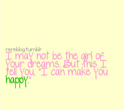 bestlovequotes:  (via I may not be the girl of your dreams but I can make you happy | Best Tumblr Love Quotes)