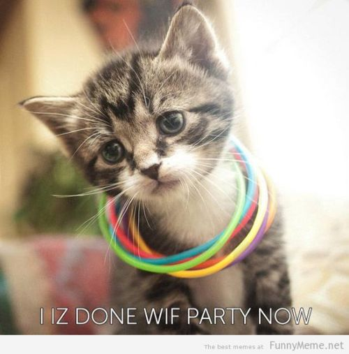 memehumor:  I Iz Done Wif Party Nowhttp://memehumor.tumblr.com