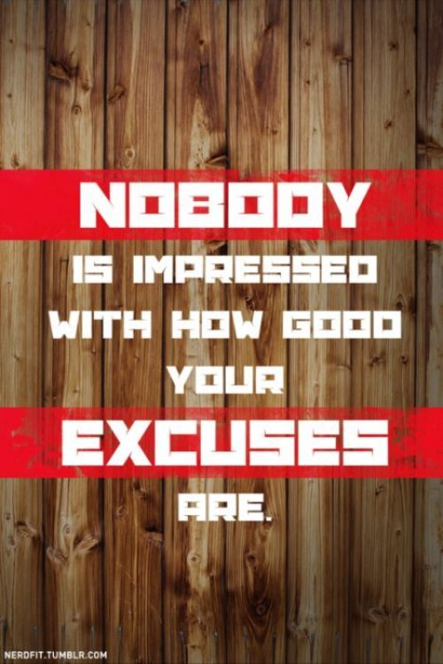 Nobody is impressed with how good your excuses are.