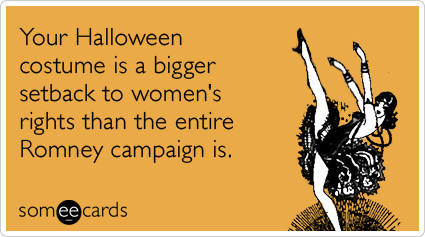 Your Halloween costume is a bigger setback to women's rights than the entire Romney campaign is.Via someecards