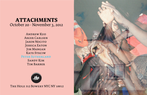 barbert:  ATTACHMENTScurated by Kathy Grayson & Tim Barber  featuring Andrew KuoAsger CarlsenJason NocitoJessica EatonJim ManganKate SteciwPeter Sutherland Sandy KimTim Barber  October 20th - November 3rd, 2012opening reception October 20th, 6-9pm The Hole Gallery312 Bowery St. NY NY 10012www.theholenyc.com