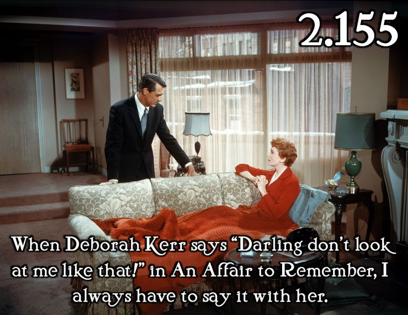 "justlittleclassicfilmthings:  When Deborah Kerr says ""Darling don't look at me like that!"" in An Affair to Remember, I always have to say it with her.  Submitted by: jacquiejax   I don't care how corny it may be—I LOVE this movie, even though I don't usually go for many dramance movies."
