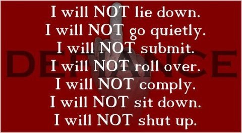 fightitrightnow:  I will NOT lie down. I will NOT go quietly. I will NOT submit. I will NOT roll over. I will NOT comply. I will NOT sit down. I will NOT shut up.
