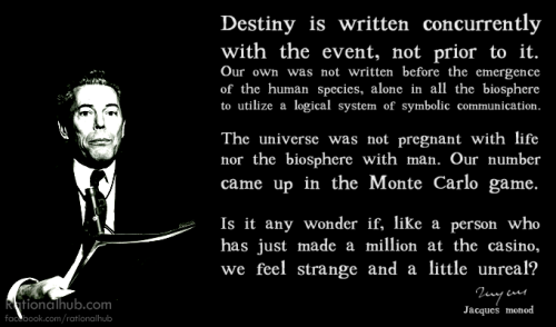 """Destiny is written concurrently with the event, not prior to it. Our own was not written before the emergence of the human species, alone in all the biosphere to utilize a logical system of symbolic communication. The universe was not pregnant with life nor the biosphere with man.  Our number came up in the Monte Carlo game. Is it any wonder if, like a person who has just made a million at the casino, we feel strange and a little unreal?"" - Jacques Monod"