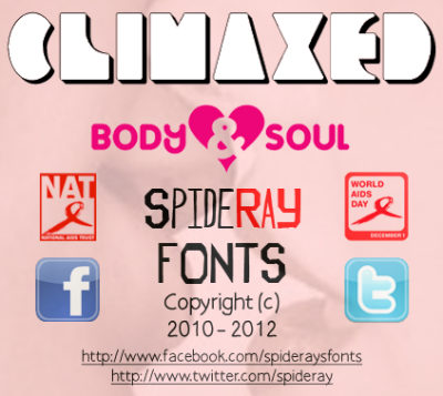CLIMAXED is a Charity Font created to raise awareness and help with much needed fundraising through the power of Donationware Fonts. Don't Forget World Aids Day 1st December 2012 give whatever you can using the donation links below also please consider donating after your download to Body & Soul is a pioneering UK charity dedicated to transforming the lives of children, teenagers and families living with, or affected by HIV. Registered Charity Number 1060062 http://www.dafont.com/climaxed.font http://www.fontspace.com/windows-tips-club/climaxed http://www.fonts2u.com/download/climaxed.font-face ( active very soon ) http://spideray.deviantart.com/art/CLIMAXED-font-333406949 http://www.abstractfonts.com/font/15694 http://www.ffonts.net/CLIMAXED.font The National Aids Trust (NAT) Registered Charity number 297977 is the UK's leading charity dedicated to transforming society's response to HIV. The NAT celebrates 25th birthday on 9 October with short film and brand new sparkly red ribbonhttp://www.nat.org.ukhttp://www.facebook.com/pages/NAT-National-AIDS-Trust/28986393316http://twitter.com/NAT_AIDS_TrustHIV SUPPORT WEBSITEShttp://www.hivaware.org.ukhttp://www.worldaidsday.orghttp://www.lifewithhiv.org.ukDONATION LINKShttp://uk.virginmoneygiving.com/fundraiser-web/donate/makeDonationForCharityDisplay.action?charityId=1000275http://mydonate.bt.com/charities/natnationalaidstrust http://www.nat.org.uk/Support-NAT/Donate/Give-as-you-live.aspxhttp://bit.ly/QFLeaw BODY & SOUL WBSITEShttp://bodyandsoulcharity.orghttp://www.facebook.com/BodySoulCharityhttp://twitter.com/bodysoulcharityDONATION LINKShttp://www.justgiving.com/bodyandsoul/Donatehttp://bit.ly/WyUowC