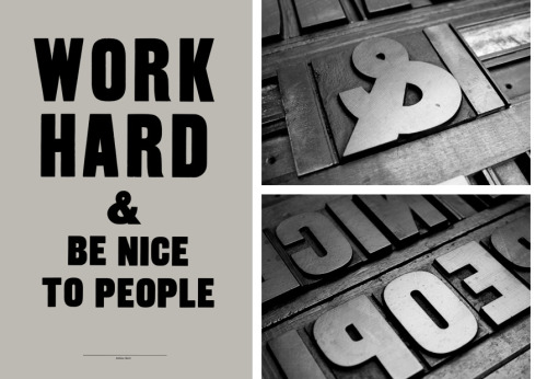 smithsmac:   The British artist/printmaker Anthony Burrill brings an upbeat and optimistic message in his woodblock poster series. WORK HARD & BE NICE TO PEOPLE CLEAR YOUR HEAD THINK OF YOUR OWN IDEAS KNOW MORE THAN YOU THINK YOU DO IT ALL MAKES SENSE