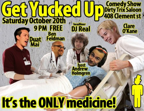 Tonight: Get Yucked Up @ Dirty Trix Saloon. 408 Clement St. SF. 9PM. Free. Featuring Clare O'Kane, Duat Mai, and DJ REAL. Hosted by Andrew Holmgren.  We are back once again with the next installment of Get Yucked Up at Dirty Trix! The last show was packed and a party from start to finish, make sure not to miss out this time as we are back with some new fresh faces. DJ REAL DUAT MAI CLARE OKANE hosted by ANDREW HOLMGREN and special guests! This month we are thrilled to announce our headliner DJ REAL DJ REAL is a San Francisco-based alternative musical comedy act that has appeared in the San Francisco Sketch Festival, NoisePop Festival, and the Bridgetown Comedy Festival. And he recently opened for Devo! Be warned - his dance moves may move you to tears. DANCE PARTY TO FOLLOW!!!!!!!