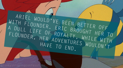 """Ariel would've been better off with Flounder. Eric brought her to a dull life of royalty, while with Flounder, her adventures wouldn't have to end."""