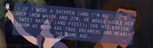 """If I were a shipper (and I'm not), I'd ship Snow White and Jim. He would adore her sweet nature (and pies); She his boyish charm as both are true dreamers and nearly the same age."""