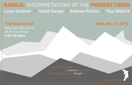 "Radical Interpretations of the Present Crisis LOREN GOLDNER ┇ DAVID HARVEY ┇ ANDREW KLIMAN ┇ PAUL MATTICK // November 14th, 20127-10PM // Wollman HallEugene Lang building, 6th floor65 W 11th StNew York, NY 10011 Join the Facebook event page.Download an image file of the event flier.Download the PDF version of the event flier. In this opaque historical moment, Platypus wants to raise some basic questions: Do we live in a crisis of capitalism today and, if so, of what sort — political? economic? social? Why do seemingly sophisticated leftist understandings of the world appear unable to assist in the task of changing it? Conversely, can the world be thought intelligible without our capacity to self-consciously transform it through practice? Can Marxism survive as an economics or social theory without politics? Is there capitalism after socialism? Featuring: • LOREN GOLDNER // Chief Editor of Insurgent Notes; ┇ Author: — Ubu Saved From Drowning: Class Struggle and Statist Containment in Portugal and Spain, 1974-1977 (2000), — ""The Sky Is Always Darkest Just Before the Dawn: Class Struggle in the U.S. From the 2008 Crash to the Eve of Occupy"" (2011) • DAVID HARVEY // Distinguished Professor of Anthropology and Geography at the CUNY Grad Center; ┇ Author: — The Limits to Capital (1982), — The Condition of Postmodernity(1989), — A Brief History of Neoliberalism (2005), — ""Why the US Stimulus Package is Bound to Fail"" (2008) • ANDREW KLIMAN // Professor of Economics at Pace University; ┇ Founding member of the Marxist-Humanist Initiative (MHI) in 2009; ┇ Author: — Reclaiming Marx's Capital: A Refutation of the Myth of Inconsistency (2006), — The Failure of Capitalist Production: Underlying Causes of the ""Great Recession"" (2011) • PAUL MATTICK // Professor of Economics, Chair of the Department of Philosophy at Adelphi University; ┇ Editor of The Brooklyn Rail ┇ Author: — Social Knowledge: An Essay on the Nature and Limits of Social Science (1986), — Business as Usual: The Economic Crisis and the Failure of Capitalism (2011)"