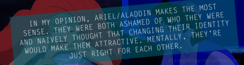 """In my opinion, Ariel/Aladdin makes the most sense. They were both ashamed of who they were and naively thought that changing their identity would make them attractive. Mentally, they're just right for each other."""