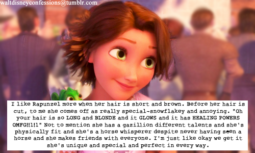 "waltdisneyconfessions:  ""I like Rapunzel more when her hair is short and brown. Before hair hair is cut, to me she comes off as really special-snowflakey and annoying. ""Oh your hair is so LONG and BLONDE and it GLOWS and it has HEALING POWERS OMFG!!1!1"" Not to mention she has a gazillion different talents and she's physically fit and she's a horse whisperer despite never having seen a horse and she makes friends with everyone. I'm just like okay we get it she's unique and special and perfect in every way."""