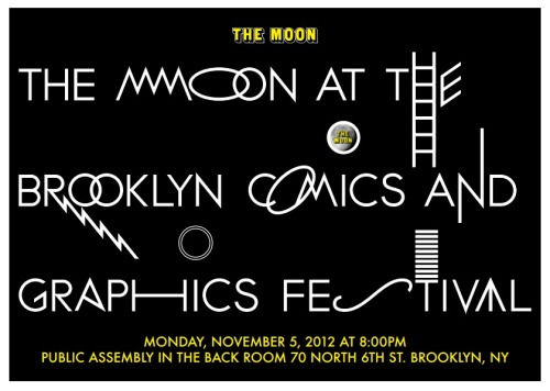 The Moon at the Brooklyn Comics and Graphics Festival Remember, remember! The fifth of November,  At The Brooklyn Comics and Graphics Festival,  The Moon will present some of the best of all Comics artists — so come see them firsthand!  There'll be onscreen projections! Absurd twists of plot! I know of no reason Why this feast of good readin'  Should ever be forgot!   The Moon and her companions Did the scheme contrive So we'll see you at Public Assembly on This November Five!   With Live Comics Readings From: Gabrielle Bell Julia Wertz Lisa Hanawalt Doug Skinner Jon Rosado & Bob Walles Plus:  Videos and cartoons from The Moon A free comics giveaway The Moon COMICS Library (bring books to donate, take some for free!) Good Parts in Comics History  And The Moon Players: Jordan Clifford, Camille Harris, and Tim Skinner!   Hosted by Bob Walles & Nat Towsen  November 5, 2012 at 8 O'clock in The Back Room    at Public Assembly 70 North 6th Street   Brooklyn, NY 11211  FREE