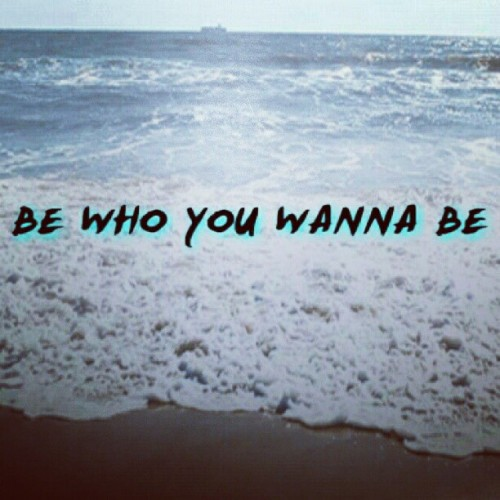 BE WHO YOU WANNA BE / click for more quotes