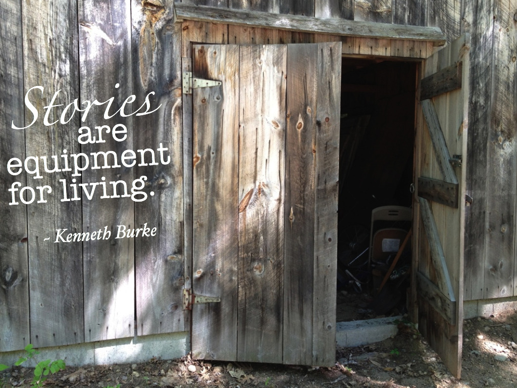 """Stories are equipment for living."" ~ Kenneth Burke"