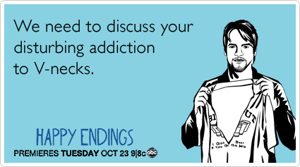 We need to discuss your disturbing addiction to V-necks.Via someecards