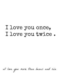 whatever-believe-in-pink:  I love you once, I love you twice. I love you more than beans and rice .