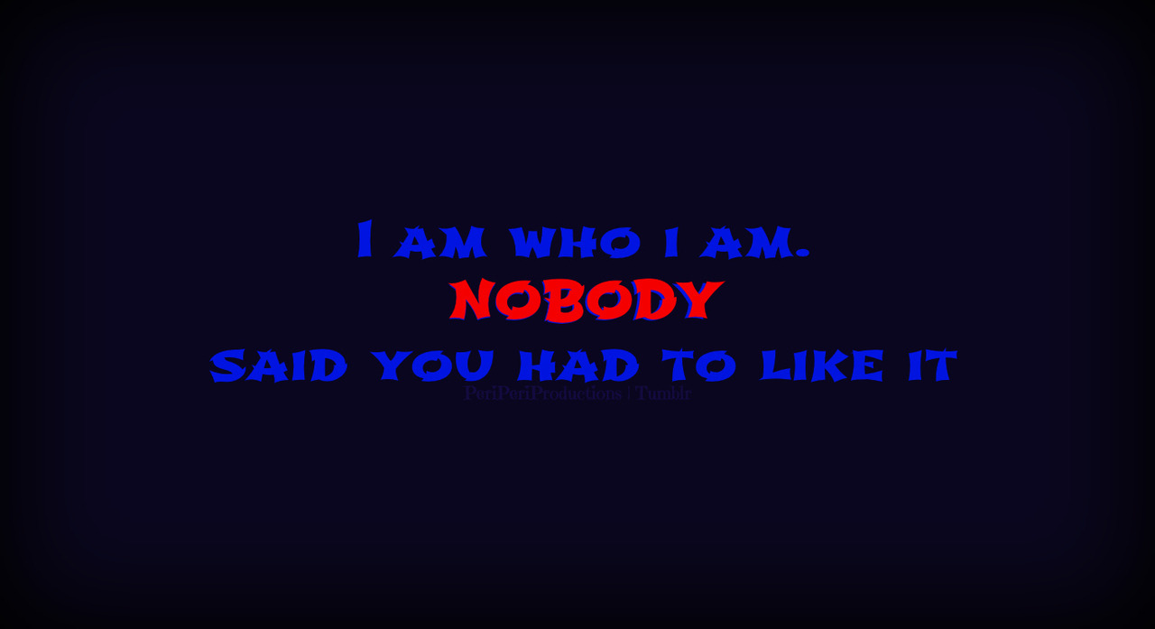 i am who i am, nobody said you had to like it.