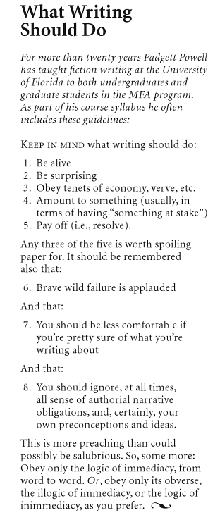 "maudnewton:  mttbll:  Padgett Powell's rules on ""What Writing Should Do,"" printed in the back of The Interrogative Mood.  I had lost my syllabus from his class, but once this book was published I had the most important part of it again.  I'm reading The Interrogative Mood right now and loving it."