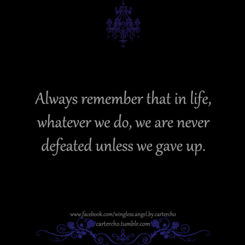 Always remember that in life, whatever we do, we are never defeated unless we gave up.