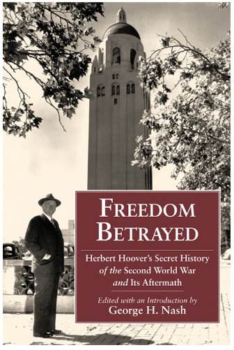 "Join us in person or online tomorrow at noon! ""Freedom Betrayed: Herbert Hoover's Secret History of the Second World War and Its Aftermath"" Join us at noon on Thursday at the National Archives in Washington, DC. A book signing will follow the program. You can also watch live online: http://www.ustream.tv/usnationalarchives The Hoover Institution Press and historian George H. Nash have edited Hoover's manuscript Freedom Betrayed, the culmination of a literary project launched by Hoover during World War II that evolved into a critique of U.S. foreign policy during the war and the early years of the Cold War. Hoover argues that FDR's prewar and wartime diplomacy had made the world safe for Stalinist Russia and triggered the Cold War."