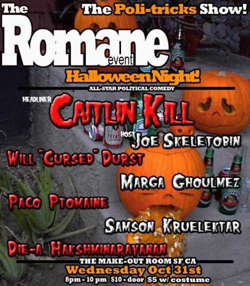 10/31. The Romane Event (Politics/Halloween Show) @ The Make-Out Room. 3225 22nd St. SF. 8pm. $5-$10. Featuring Caitlin Gill (headlining), Will Durst, Marga Gomez, Paco Romane, Samson Koletkar, Dhaya Lakshminarayanan and hosted by Joe Tobin. Tickets and Information: Here.