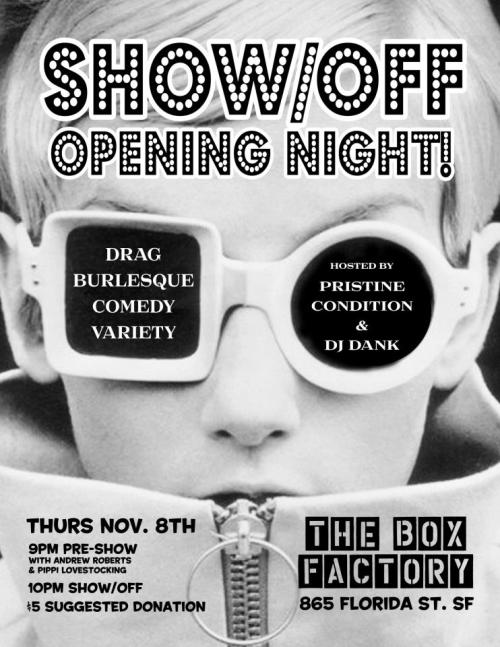 11/8. SHOW/OFF Opening Night @ The Box Factory. 865 Florida St. SF. $5 (donation). Click the Photo for More Information. [Pre Show Hosted by Andrew Roberts and Pippi Lovestocking].