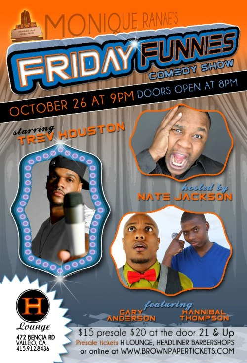 "10/26. Monique Ranae's Friday Funnies @ H Lounge. 472 Bencia Rd. Vallejo, CA. $15-$20. 8PM Doors. Featuring Trev Houston (headlining), Gary Anderson, Hannibal Thompson and hosted by Nate Jackson. More Information: Here.  Come out and Enjoy Live Comedy, Raffles and giveaways and crazy afterparty! This Month's Headliner:TREV HOUSTONTrev Houston is one of the fastest rising stars in comedy today. With his high energy and passion to make people laugh, Trev is already knocking on stardom's door. Trev Houston made his television debut in 2008, a short while after entering the comedy world, on TV One's Bill Bellamy's Who's Got Jokes and BET's Comic View One Mic Stand. 2012 Trev can also be seen on the new comedy series wit Kings of Comedy producer Walter Latham's ""Comedy After Dark."""