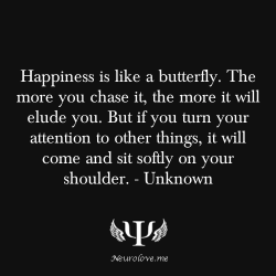 psych-facts:  Happiness is like a butterfly. The more you chase it, the more it will elude you. But if you turn your attention to other things, it will come and sit softly on your shoulder. -Henry David Thoreau More Inspirational Quotes To Get You Through The Day Here