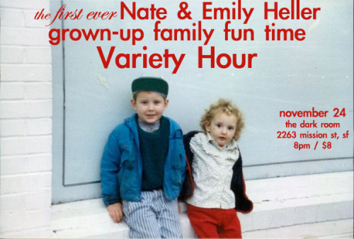11/24. Nate & Emily Heller Variety Hour @ Dark Room Theater. 2263 Mission St. SF. 8PM. $8.   Emily's back from New York for the holidays and we're trotting out all our favorite projects we've worked on together. Rainbow Chair! Dance videos! Music! Comedy! Siblings!
