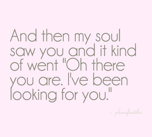 "bestlovequotes:  (via My soul saw you and it kind of went ""I've been looking for you"" 