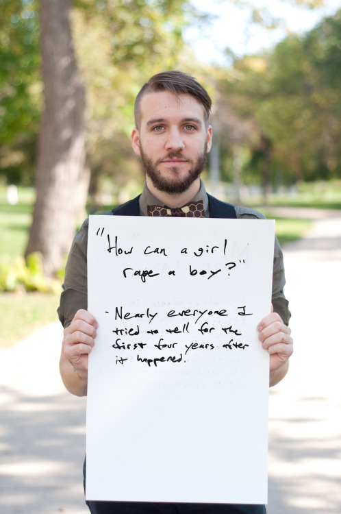"projectunbreakable:  The poster reads: ""How can a girl rape a boy?"" - Nearly everyone I tried to tell for the first four years after it happened. — Photographed in Chicago, IL on September 27th — Click here to learn more about Project Unbreakable. (trigger warning)  Rape isn't defined by gender."