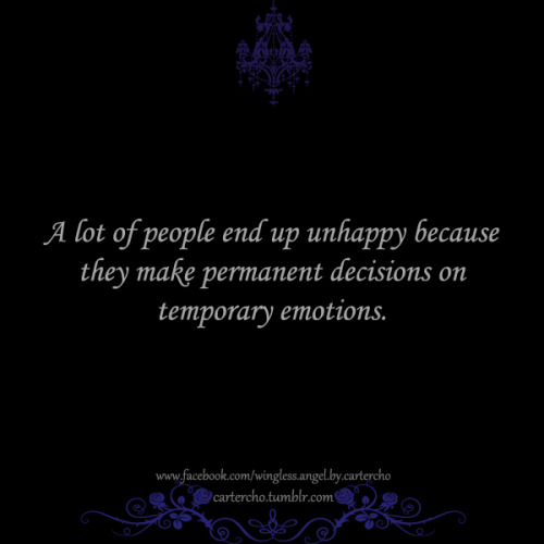 A lot of people end up unhappy because they make permanent decisions on temporary emotions.