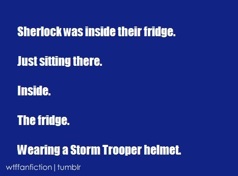 "wtffanfiction:  Fandom: Sherlock ""Sherlock was inside their fridge. Just sitting there. Inside. The fridge. Wearing a Storm Troooper helmet."""