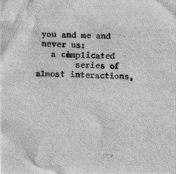 """You and me and never us: a complicated series of almost interactions.."""