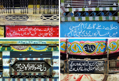 "mehreenkasana:  Pakistani Truck Art One of the reasons why I love Pakistan is the people's ability to give ordinary things much needed beauty. For instance: A truck. In most countries around the world, trucks are simple vehicles with very little ""art"" on it. But in Pakistan, trucks become symbols of style, color and even poetry. If you're in the country, you'll see that 8 out of 10 trucks and rickshaws have beautiful images painted on them. It's become a Pakistani signature style. In the image above, there are four trucks featuring Urdu poetry. A loose translation of the four separate couplets is given below: 1. Don't look at me with such contempt; I may be poor but I certainly am not unfaithful. 2. Never have I gained comfort anywhere nor will I ever; I am a traveler, my morning is somewhere else and so is my evening. 3. There will be thousands of destinations and thousands of caravans; Your gaze will try finding me but no one knows where I'll be. And the best: 4. Those who remain jealous of me: Stay that way. Time is on my side. That's like Urdu for ""Stay mad."" Perfect. (via Brian Slawson)"