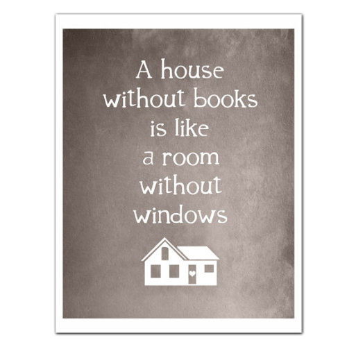 paperlanternlit:  A house without books is like a room without windows. (via Reading Print HOUSE without BOOKS Featured by JaneAndCompanyDesign)