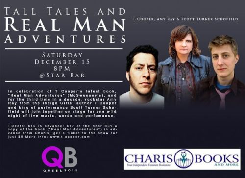 ":: INVESTMENT :: Queer B.O.I.S. is teaming up with Charis Books and More again to bring you a winter blowout extravaganza on Saturday, December 15th at Star Bar in Atlanta, GA. So MARK YOUR CALENDARS!  In celebration of T Cooper's latest book, ""Real Man Adventures"" (McSweeney's), and for the third time in a decade, rockstar Amy Ray of the Indigo Girls, author T Cooper and king of performance Scott Turner Schofield will join together on stage for one wild night of live music, words and performance (sponsored by Charis Books and Charis Circle).  Things that very well might come up on this special night: gender, masculinity, femininity, pit bulls, French people, the artist's life, Barack Obama, having a large penis, having no penis, Great White sharks, Hanukkah, Jesus, songwriting, The Real Housewives (of Atlanta, New York, Beverly Hills—no others), and much, much more—including audience questions addressed by the three performers. See you there!"