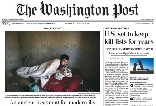 "Above the fold today: 1. Part one of ""The Permanent War,"" a trilogy of stories on the U.S. government's transformation of drone warfare into a perpetual foreign policy. The number of militants and civilians killed in U.S. drone attacks is about to equal the number of Americans killed on 9/11. 2. The man in cell No. 5: A look inside an Afghan shrine for the mentally ill, some of whom are disturbed by 11 years of nighttime raids, assassinations and suicide bombings."