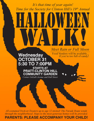 It's that time of year again!Time for the Society for Clinton Hill's 19th AnnualHalloween Walk! Meet Rain or Full MoonFood Vendors will be available…if you're too full of candy! WEDNSDAYOCTOBER 315:30 TO 7:00PM  STARTS ATPRATT-CLINTON HILLCOMMUNITY GARDENCorner DeKalb Avenue and Hall St.  All costumed Trick-or-Treaters up to age 12 invited! The Parade Route windsthrough the neighborhood. Maps to the most generous homes will be provided.  PARENTS: PLEASE ACCOMPANY YOUR CHILD!