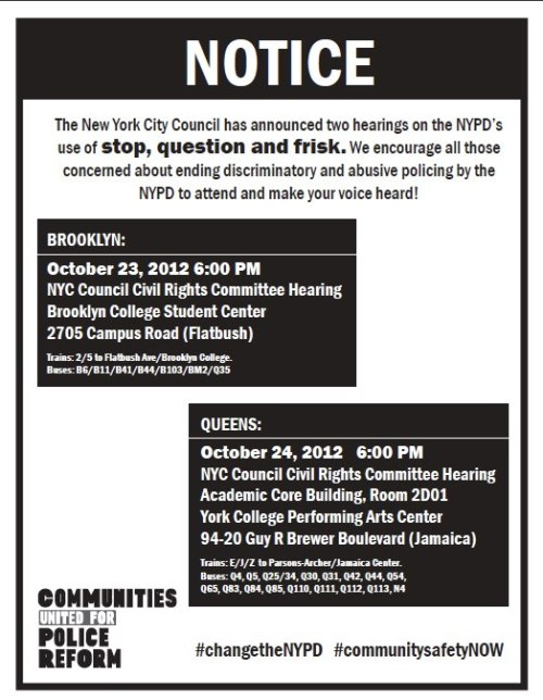 Queens, New York Reminder: Hearing on Stop & Frisk TODAY Oct 24th, 2012 6:00PMNYC Council Civil Rights Committee HearingAcademic Core Building, Room 2D01York College Performing Arts Center94-20 Guy R Brewer Boulevard (Jamaica) Trains: E/J/Z to Parsons-Archer/Jamaica Center.Buses: Q4, Q5, Q25/34, Q30, Q31, Q42, Q44, Q54,Q65, Q83, Q84, Q85, Q110, Q111, Q112, Q113, N4