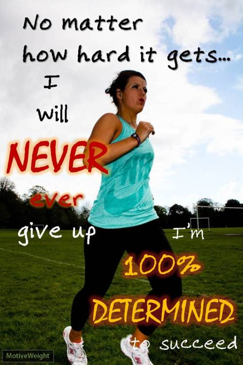 motiveweight:  Never, ever give up!…just keep going!