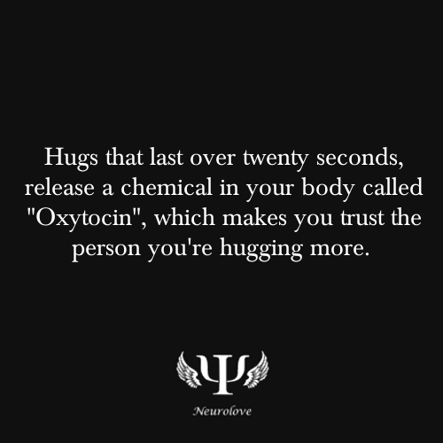 "psych-facts:  Hugs that last over twenty seconds, release a chemical in your body called ""Oxytocin"", which makes you trust the person you're hugging more.  ""We need 4 hugs a day for survival. We need 8 hugs a day for maintenance. We need 12 hugs a day for growth"" - Virginia Satir, family therapist Hugging someone is a way of showing that we care, and for both the hugged and hugger, it feels good. When growing up, we are very sensitive to touch. We recognize our parents initially through sense of touch.  Oxytocin is a neurotransmitter that acts like a hormone and helps promote trust. It's released in the body when we feel safe. This could be through breast-feeding (when we're little), holding hands, snuggling, dancing with someone, during a massage or body work out or things that generally make us feel at ease. Hugging is definitely one of the things that make us release oxytocin.   gimme gimme fifty today! I need 100 hugs today :-/"